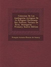 Coleccion De Los Apologistas Antiguos De La Religion Christiana: San Justino, Taciano De Siria, Atenagoras ......