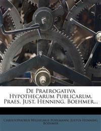 De Praerogativa Hypothecarum Publicarum. Praes. Just. Henning. Boehmer...