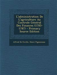 L'administration De L'agriculture Au Controle Général Des Finances (1785-1787) - Primary Source Edition
