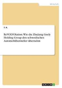ReVOLVOlution. Wie die Zhejiang Geely Holding Group den schwedischen Automobilhersteller übernahm