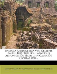 Epistola Apologetica Viri Celebris Balth. Lud. Tralles ... Adversus Antonium De Haen ... In Causa De Cicutae Usu...