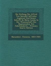 Die Stellung Des Alfred Von Sareshel (alfredus Anglicus) Und Seiner Schrift De Motu Cordis In Der Wissenschaft Des Beginnenden Xiii Jahrhunderts