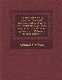 Le mystère de la passion d'Arnould Greban. Publié d'après les manuscrits de Paris avec une introd. et un glossaire