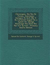 Chroniques, Des Iles de Jersey, Guernesey Auregny Et Serk [By S. de Carteret] Auquel on a Ajoute Un Abrege Historique Des Dites Iles Par G.S. Syvret -