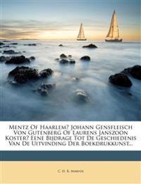 Mentz of Haarlem? Johann Gensfleisch Von Gutenberg of Laurens Janszoon Koster? Eene Bijdrage Tot de Geschiedenis Van de Uitvinding Der Boekdrukkunst..