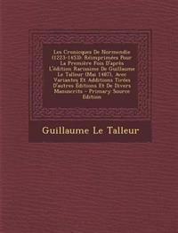 Les Cronicques De Normendie (1223-1453): Réimprimées Pour La Première Fois D'après L'édition Rarissime De Guillaume Le Talleur (Mai 1487), Avec Varian