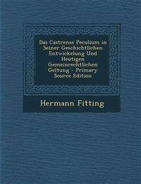 Das Castrense Peculium in Seiner Geschichtlichen Entwickelung Und Heutigen Gemeinrechtlichen Geltung - Primary Source Edition