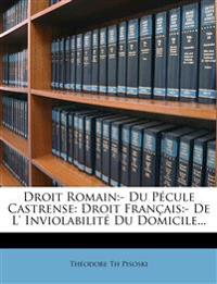 Droit Romain:- Du Pécule Castrense: Droit Français:- De L' Inviolabilité Du Domicile...