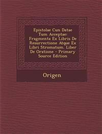 Epistolae Cun Datae Tum Acceptae: Fragmenta Ex Libris de Resurrectione Atque Ex Libri Stromatum. Liber de Oratione