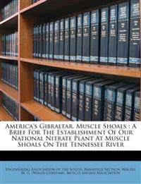America's Gibraltar, Muscle Shoals : A Brief For The Establishment Of Our National Nitrate Plant At Muscle Shoals On The Tennessee River
