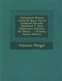Himmlisch Manna, Azoth Et Ignis: Das Ist Guldenes Kleinod, Handelnd V. Dem Köstlichen Eckstein Der Natur... - Primary Source Edition