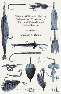 Tales and Tips for Fishing Salmon and Trout in the Rivers of Canada and Nova Scotia