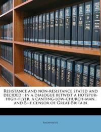 Resistance and non-resistance stated and decided : in a dialogue betwixt a hotspur-high-flyer, a canting-low-church-man, and B--f censor of Great-Brit