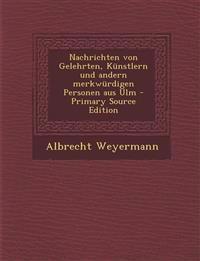 Nachrichten Von Gelehrten, Kunstlern Und Andern Merkwurdigen Personen Aus Ulm - Primary Source Edition