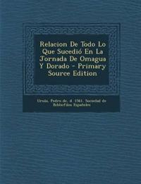 Relacion de Todo Lo Que Sucedio En La Jornada de Omagua y Dorado - Primary Source Edition