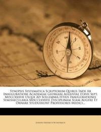 Synopsis Systematica Scriptorum Quibus Inde Ab Inauguratione Academiae Georgiae Augustae D.xvii Sept. Mdccxxxvii Usque Ad Sollemnia Istius Inauguratio