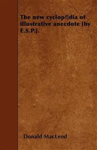 The new cyclopædia of illustrative anecdote [by E.S.P.].