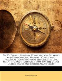 F.M.C.: French Military Conversation, Speaking and Pronouncing Manual : Containing Practical Conversational Lessons, Military, Scientific and Technica