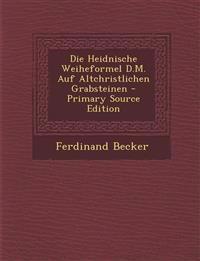 Die Heidnische Weiheformel D.M. Auf Altchristlichen Grabsteinen