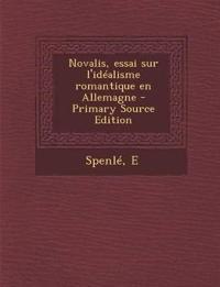 Novalis, Essai Sur L'Idealisme Romantique En Allemagne - Primary Source Edition