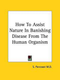 How to Assist Nature in Banishing Disease from the Human Organism