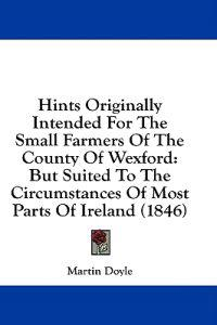 Hints Originally Intended For The Small Farmers Of The County Of Wexford: But Suited To The Circumstances Of Most Parts Of Ireland (1846)