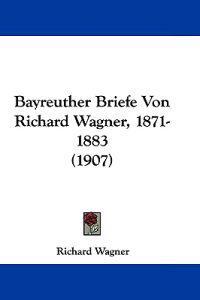 Bayreuther Briefe Von Richard Wagner, 1871-1883