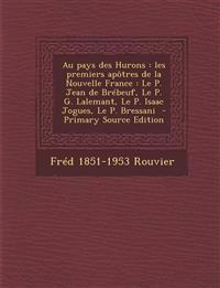 Au pays des Hurons : les premiers apôtres de la Nouvelle France : Le P. Jean de Brébeuf, Le P. G. Lalemant, Le P. Isaac Jogues, Le P. Bressani