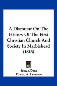 A Discourse on the History of the First Christian Church and Society in Marblehead