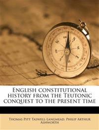 English constitutional history from the Teutonic conquest to the present time
