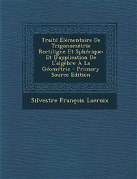 Traité Élémentaire De Trigonométrie Rectiligne Et Sphérique: Et D'application De L'algèbre À La Géométrie