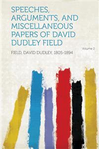 Speeches, Arguments, and Miscellaneous Papers of David Dudley Field Volume 2