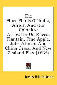 The Fiber Plants Of India, Africa, And Our Colonies: A Treatise On Rheea, Plantain, Pine Apple, Jute, African And China Grass, And New Zealand Flax (1