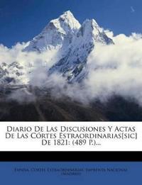 Diario de Las Discusiones y Actas de Las Cortes Estraordinarias[sic] de 1821: (489 P.)...