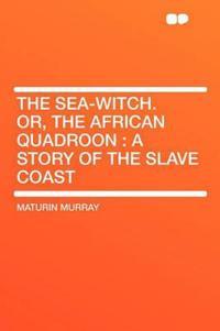 The Sea-Witch. Or, the African Quadroon : a Story of the Slave Coast