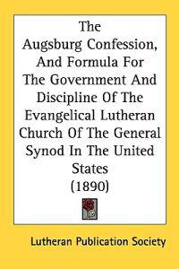 The Augsburg Confession, and Formula for the Government and Discipline of the Evangelical Lutheran Church of the General Synod in the United States