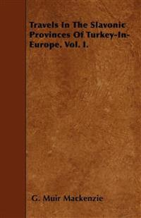 Travels In The Slavonic Provinces Of Turkey-In-Europe. Vol. I.
