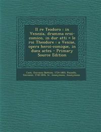 Il Re Teodoro: In Venezia, Dramma Eroi-Comico, in Dur Atti = Le Roi Theodore: A Venise, Opera Heroi-Comique, in Duex Actes - Primary