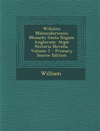 Willelmi Malmesbiriensis Monachi Gesta Regum Anglorum: Atque Historia Novella, Volume 2 - Primary Source Edition