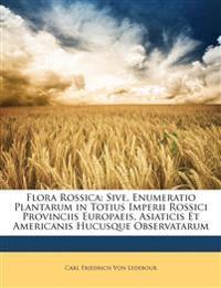 Flora Rossica: Sive, Enumeratio Plantarum in Totius Imperii Rossici Provinciis Europaeis, Asiaticis Et Americanis Hucusque Observatarum