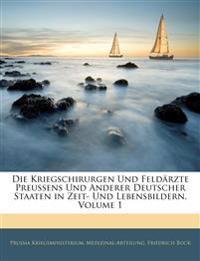 Die Kriegschirurgen Und Feldärzte Preussens Und Anderer Deutscher Staaten in Zeit- Und Lebensbildern, Volume 1