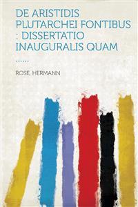 de Aristidis Plutarchei Fontibus: Dissertatio Inauguralis Quam ......