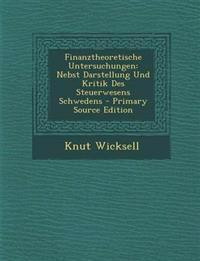 Finanztheoretische Untersuchungen: Nebst Darstellung Und Kritik Des Steuerwesens Schwedens - Primary Source Edition