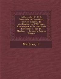 Lettre A M. J.-C.-L. Sismonde de Sismondi, Sur Les Negres, La Civilisation de L'Afrique, Christophe Et Le Comte de Limonade; Par M. Mazeres - Primary