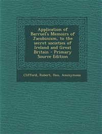 Application of Barruel's Memoirs of Jacobinism, to the secret societies of Ireland and Great Britain - Primary Source Edition