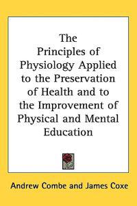 Principles Of Physiology Applied To The Preservation Of Health And To The Improvement Of Physical And Mental Eduction