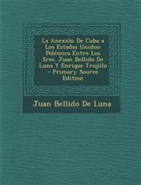 La Anexión De Cuba a Los Estados Unidos: Polémica Entre Los Sres. Juan Bellido De Luna Y Enrique Trujillo - Primary Source Edition