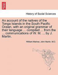 An Account of the Natives of the Tonga Islands in the South Pacific Ocean, with an Original Grammar of Their Language ... Compiled ... from the ... Communications of W. M. ... by J. Martin. Vol. I. Second Edition, with Additions.