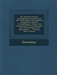 Die Deutsche Kolonial-Gesetzgebung: Sammlung Der Auf Die Deutschen Schutzgebiete Bezüglichen Gesetze, Verorodnungen, Erlasse Und Internationalen Verei