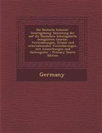Die Deutsche Kolonial-Gesetzgebung: Sammlung Der Auf Die Deutschen Schutzgebiete Bezuglichen Gesetze, Verorodnungen, Erlasse Und Internationalen Verei